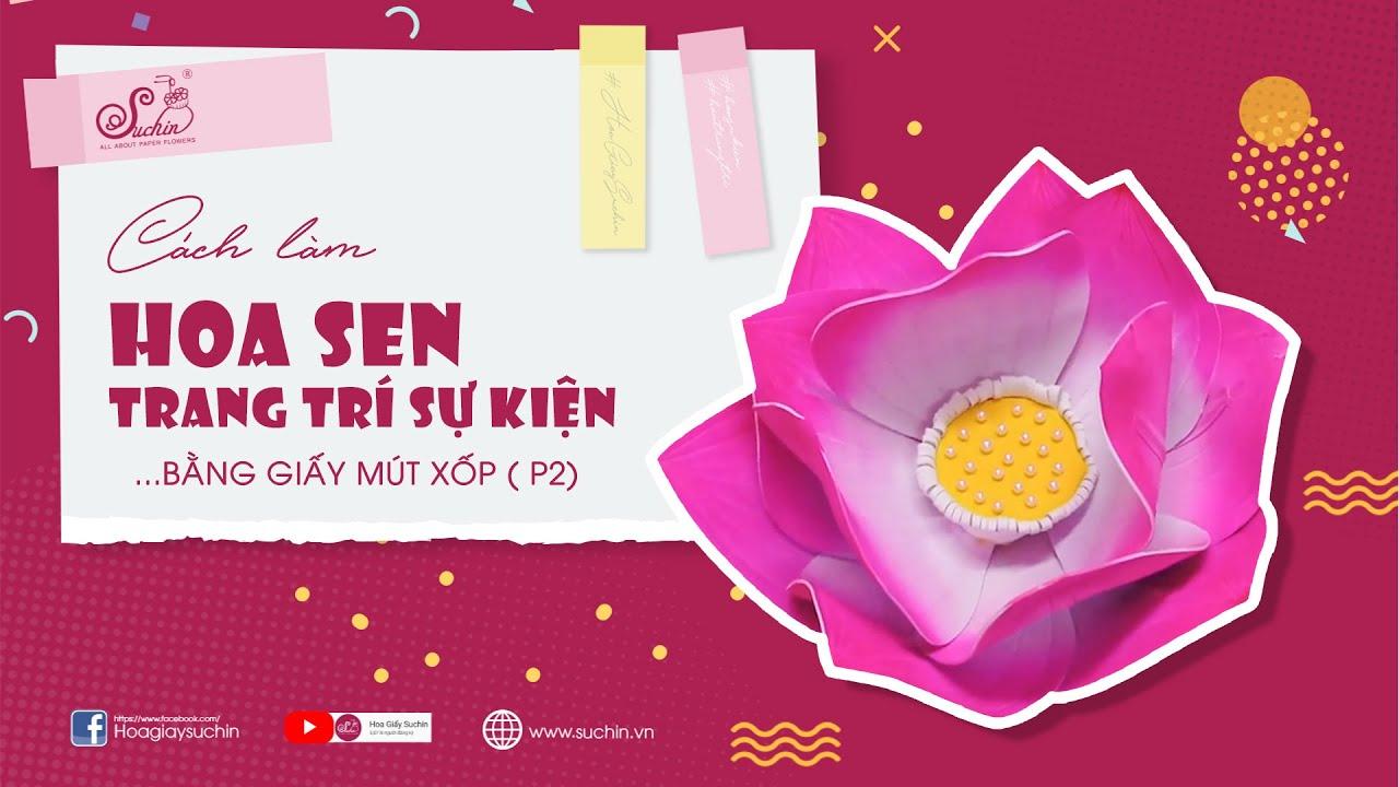 Hướng dẫn làm hoa sen mút xốp – Phần 2 | Giant flowers – Hoa giấy Suchin
