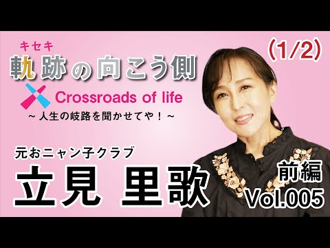 軌跡の向こう側  Crossroads of life  Vol.5 『元おニャン子クラブ 立見 里歌(たつみ りか)前編(1/2) 』~人生の岐路を聞かせてや!~