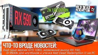 Внезапно, ещё одна версия GTX 1060(!!!), возможный выход RX 590 и i9 9900k для ноутбуков!