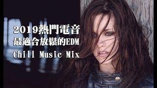 2019最熱門的國外電音精選 適合放鬆的流行EDM【外國流行電音 Chill Mix】#7