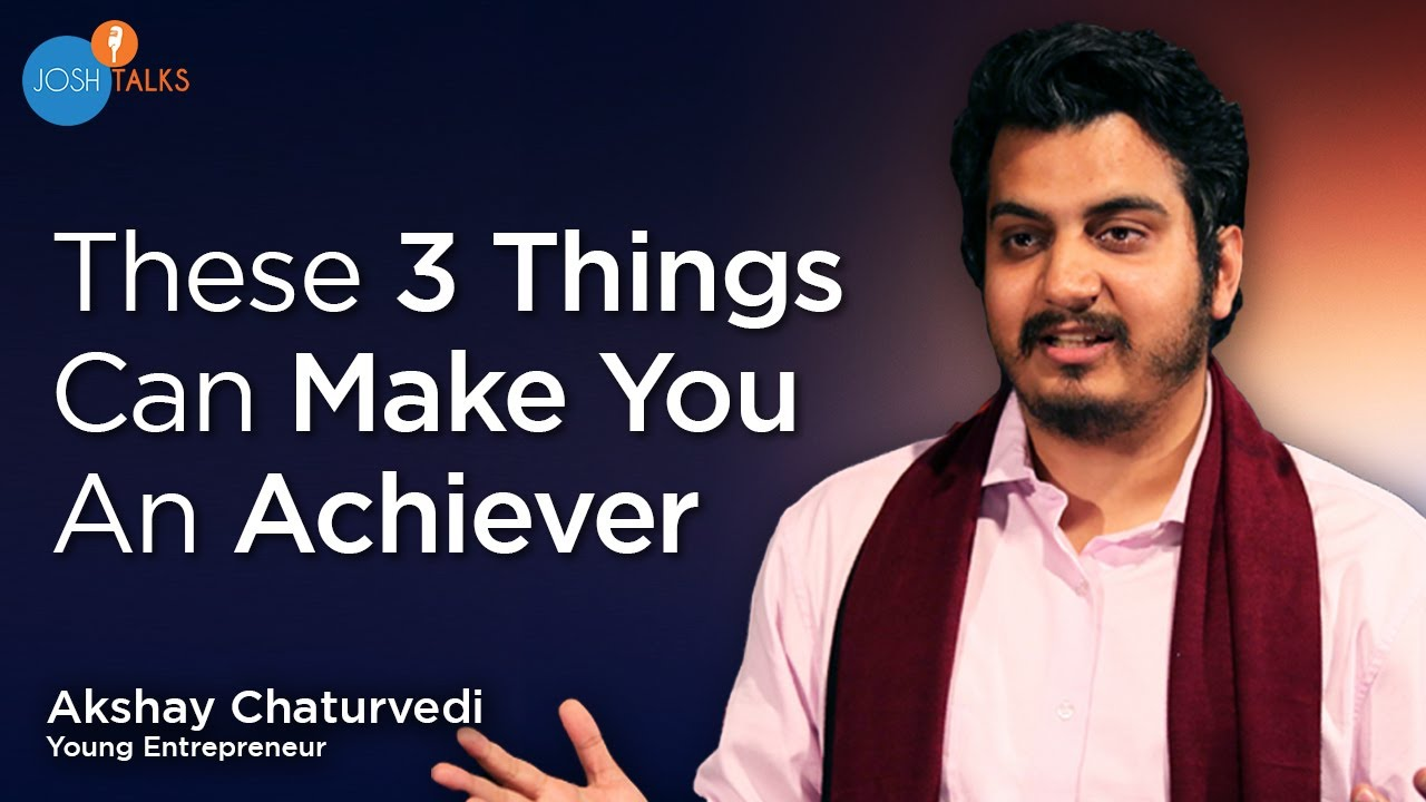 3 Things You Need To Achieve Success | Akshay Chaturvedi | Josh Talks