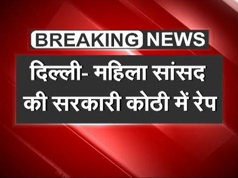 दिल्ली: महिला सांसद के सरकारी घर पर नौकरानी से रेप !!