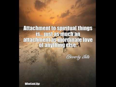 Beverly Sills: Attachment to spiritual things is... just as much an at ......