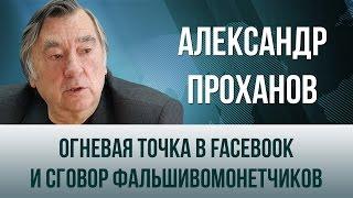 Александр Проханов  Огневая точка в Facebook и сговор фальшивомонетчиков