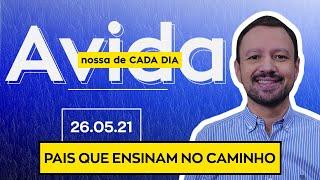 PAIS QUE ENSINAM NO CAMINHO / A Vida Nossa de Cada Dia - 26/05/21
