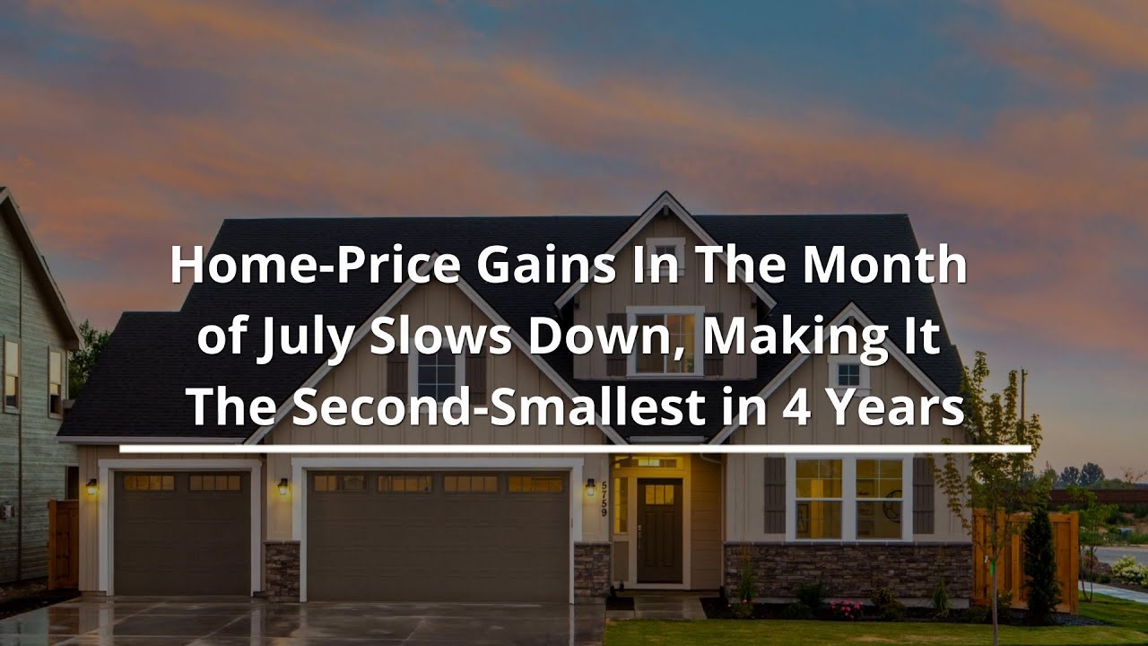 Home Price Gains In The Month of July Slows Down, Making It The Second Smallest in 4 Years