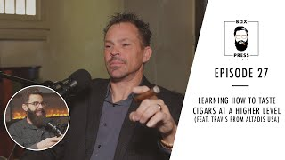 Learning How to Taṡte Cigars at a Higher Level (Feat. Travis from Altadis USA)   Box Press Ep. 27