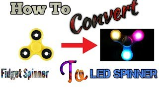 How to Convert Fidget Spinner Into a LED Spinner