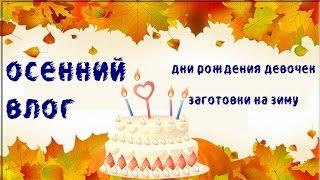 Осенний влог: дни рождения девочек, заготовки на зиму