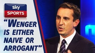 """Gary Neville says Wenger is """"either naive or arrogant"""""""