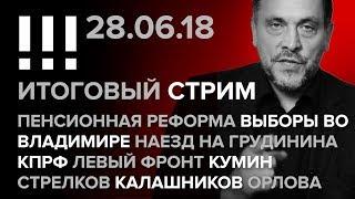 Итоговый стрим (28.06.2018): Пенсионная реформа, выборы во Владимире, наезд на Грудинина
