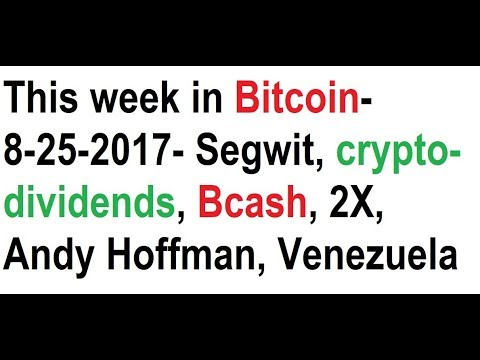 This week in Bitcoin- 8-25-2017- Segwit, crypto-dividends, Bcash, 2X, Andy Hoffman, Venezuela