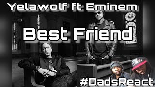THIS SONG WAS AMAZING !! | YELAWOLF FT EMINEM x BEST FRIEND | REACTION | DADS REACT