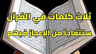 ثلاث كلمات في القرآن الكريم ستتفاجأ من الفرق بينهم بالرغم من أن حروفهم واحده معجزات قرآنية