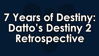 7 Years of Destiny and Youtube - Datto's Destiny 2 Retrospective (So Far)
