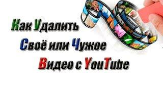 Как удалить видео с Ютуба своё и чужое