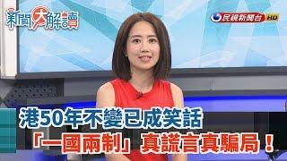 【新聞大解讀】港50年不變已成笑話 「一國兩制」真謊言真騙局! 2019.06.12 (上)