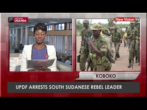 Around Uganda: UPDF arrests South Sudan rebel leader