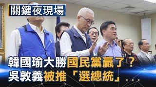韓國瑜大勝是國民黨贏了? 吳敦義被黨員高喊「選總統」的背後… Part4《關鍵夜現場》