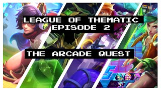 League of Thematic Episode 2 : The Arcade Quest