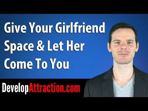 Give Your Girlfriend Space & Let Her Come To You