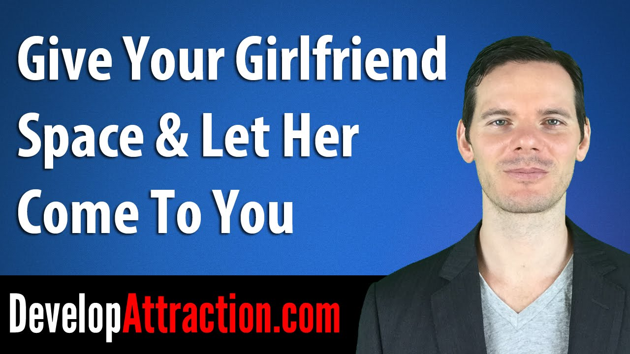 You Must Give Your Girlfriend Space | Develop Attraction