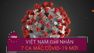 Việt Nam ghi nhận thêm 7 ca mắc Covid-19 | VTC Now
