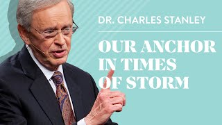 Our Anchor In Times of Storm - Dr. Charles Stanley
