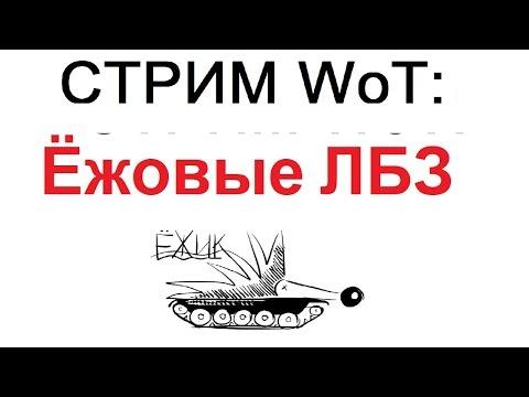 СТРИМ WoT: Ёжовые ЛБЗ.