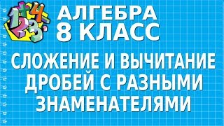 СЛОЖЕНИЕ И ВЫЧИТАНИЕ ДРОБЕЙ С РАЗНЫМИ ЗНАМЕНАТЕЛЯМИ. Видеоурок | АЛГЕБРА 8 класс