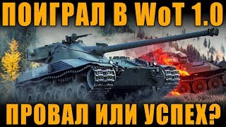 ПОИГРАЛ В WoT 1.0 -  ПОЛНЫЙ ПРОВАЛ ИЛИ  УСПЕХ?  [ World of Tanks ]