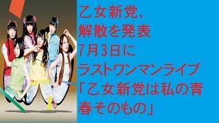乙女新党、解散を発表 7月3日にラストワンマンライブ「乙女新党は私の青...