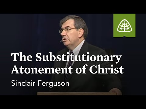 Sinclair Ferguson: The Substitutionary Atonement of Christ
