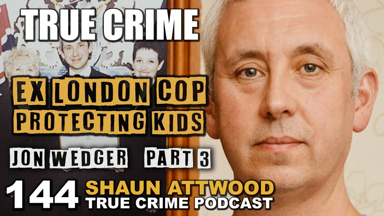 Ex London Cop Protecting Kids: Jon Wedger Part 3 | True Crime Podcast 144