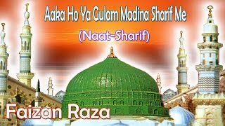Aaka Ho Ya Gulam Madina Sharif Me    New Naat Sharif    Faizan Raza [HD]
