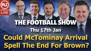 Could McTominay arrival at Celtic spell the end for Brown -  Football Show - Thur 17th Jan 2019.