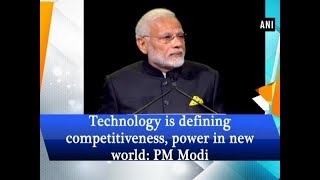 Technology is defining competitiveness, power in new world: PM Modi - #ANI News