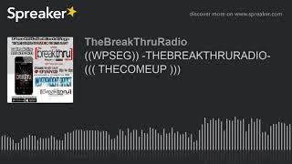 ((WPSEG)) -THEBREAKTHRURADIO- ((( THECOMEUP ))) (part 2 of 9)