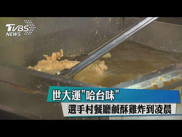 """【世大運】世大運""""哈台味"""" 選手村餐廳鹹酥雞炸到凌晨"""