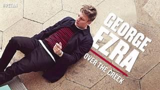 George Ezra Over The Creek Audio.mp3