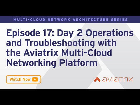 MCNA EP 17: Day 2 Operations and Troubleshooting with the Aviatrix Multi Cloud Networking Platform