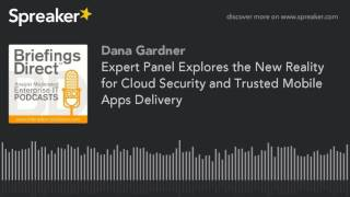 Expert Panel Explores the New Reality for Cloud Security and Trusted Mobile Apps Delivery