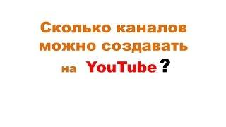 Сколько каналов YouTube можно создавать