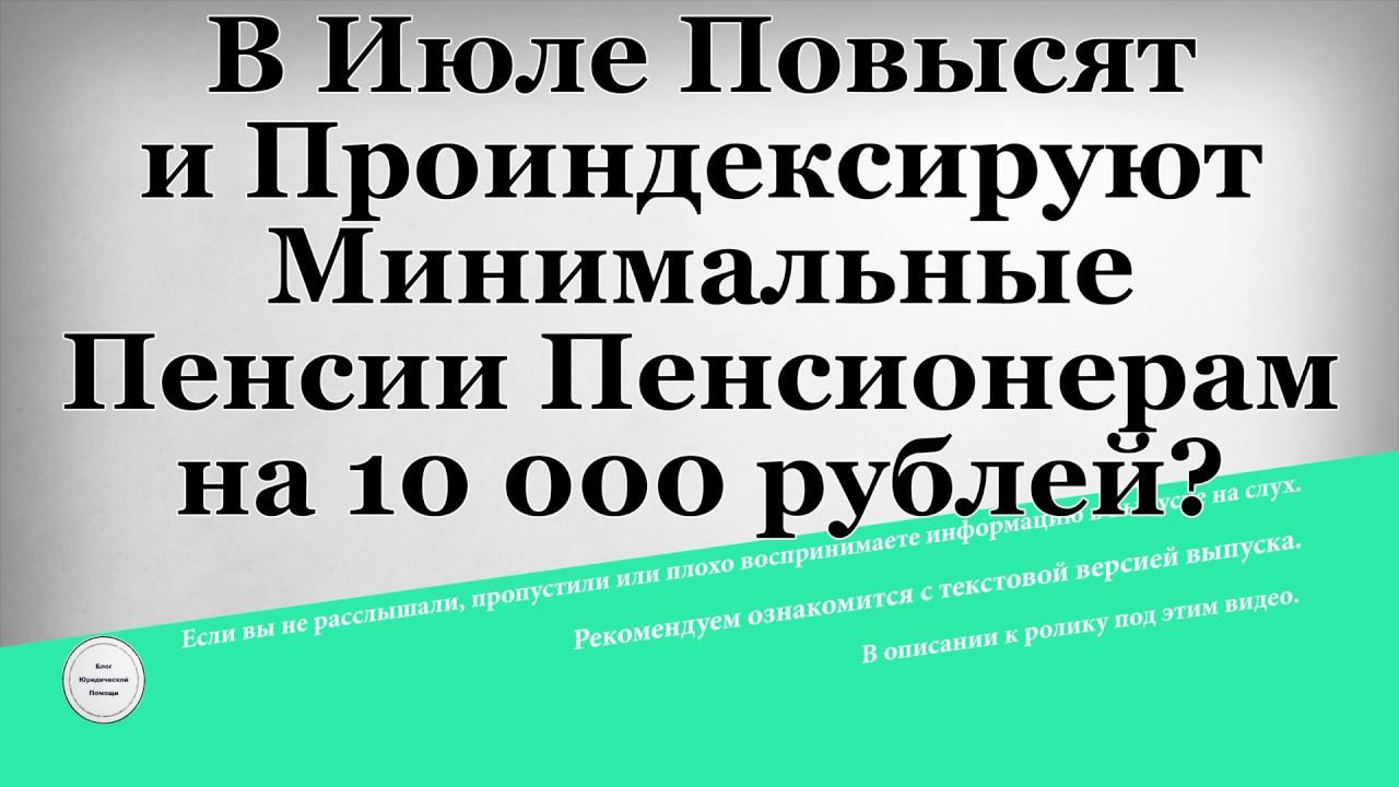 В Июле Повысят и Проиндексируют Минимальные Пенсии Пенсионерам на 10 000 рублей?