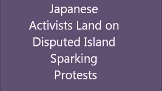 Japanese Activists Land on Disputed Islands Sparking Protests