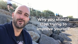 Why you should stop trying to improve yourself