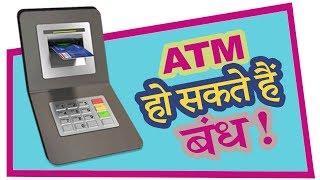 ATM in India May Shut Down by March 2019   आधे ATM हो सकते हैं बंध !
