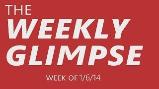 The Weekly Glimpse #1 | Week of 1/6/14
