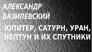 ACADEMIA. Александр Базилевский. Юпитер, Сатурн, Уран, Нептун и их спутники. Канал Культура