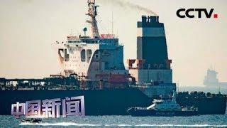 [中国新闻] 直布罗陀法院今日审理涉伊油轮案件 船长及三名船员已被释放 | CCTV中文国际